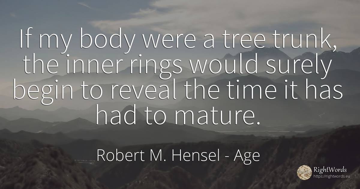 If my body were a tree trunk, the inner rings would... - Robert M. Hensel, quote about age, body, time