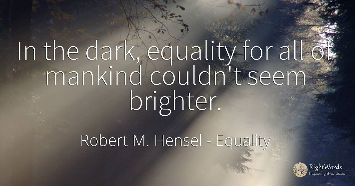 In the dark, equality for all of mankind couldn't seem... - Robert M. Hensel, quote about equality, dark