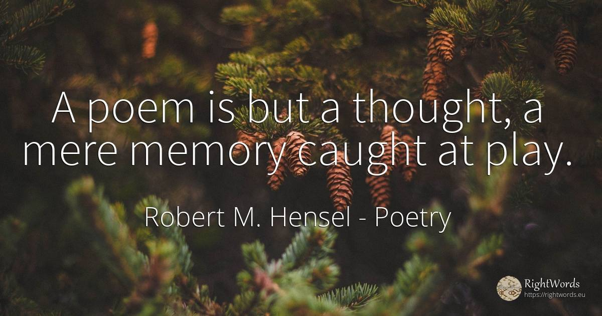 A poem is but a thought, a mere memory caught at play. - Robert M. Hensel, quote about poetry, memory, thinking