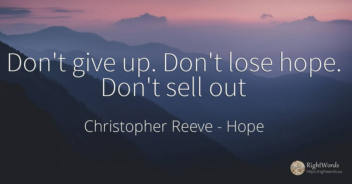 Don't give up. Don't lose hope. Don't sell out - Christopher Reeve, quote about hope