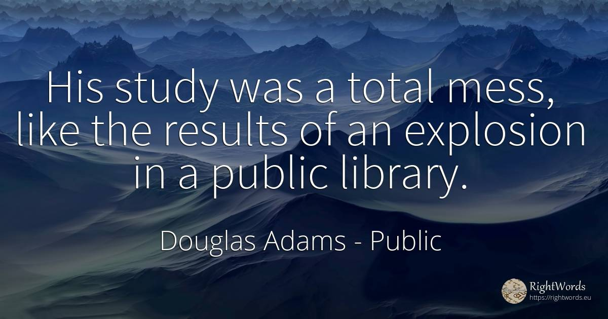 His study was a total mess, like the results of an... - Douglas Adams, quote about public