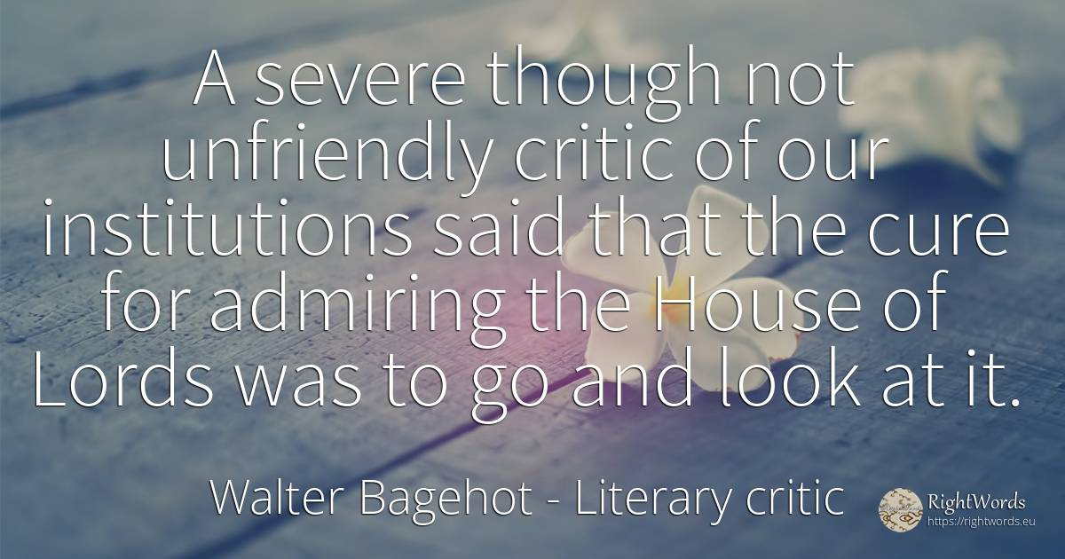 A severe though not unfriendly critic of our institutions... - Walter Bagehot, quote about literary critic, home