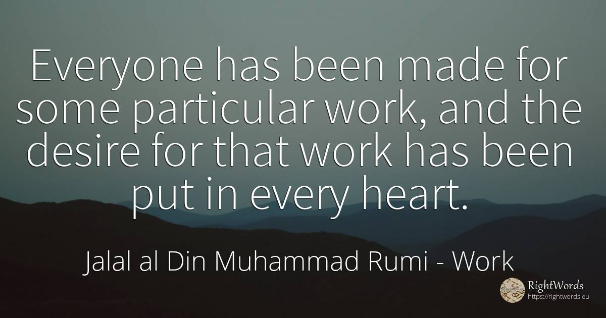 Everyone has been made for some particular work, and the... - Jalal al Din Muhammad Rumi, quote about work, heart