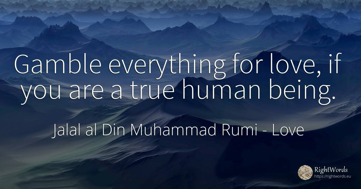 Gamble everything for love, if you are a true human being. - Jalal al Din Muhammad Rumi, quote about love, human imperfections, human-nature, being