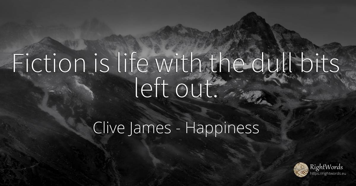 Fiction is life with the dull bits left out. - Clive James, quote about happiness, fiction, life