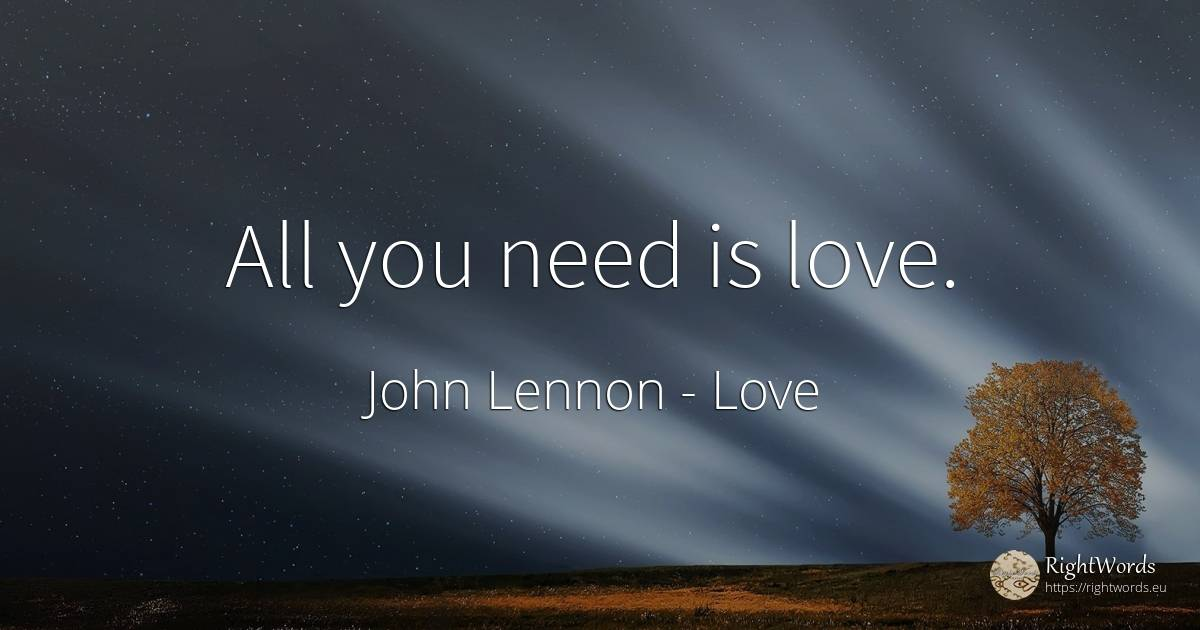 All you need is love. - John Lennon, quote about love, need