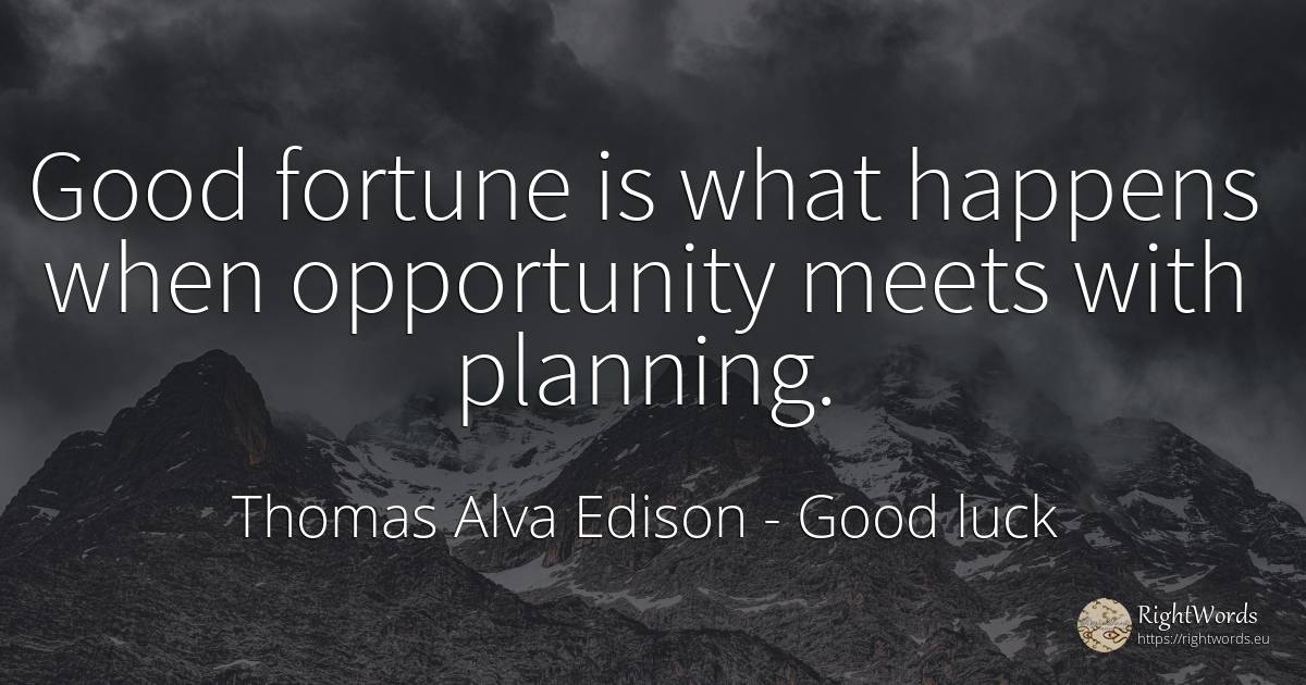 Good fortune is what happens when opportunity meets with... - Thomas Alva Edison, quote about good luck