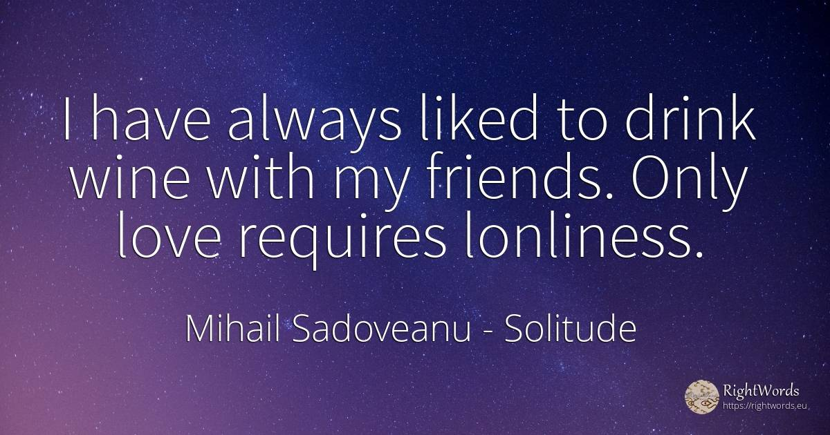 I have always liked to drink wine with my friends. Only... - Mihail Sadoveanu, quote about solitude