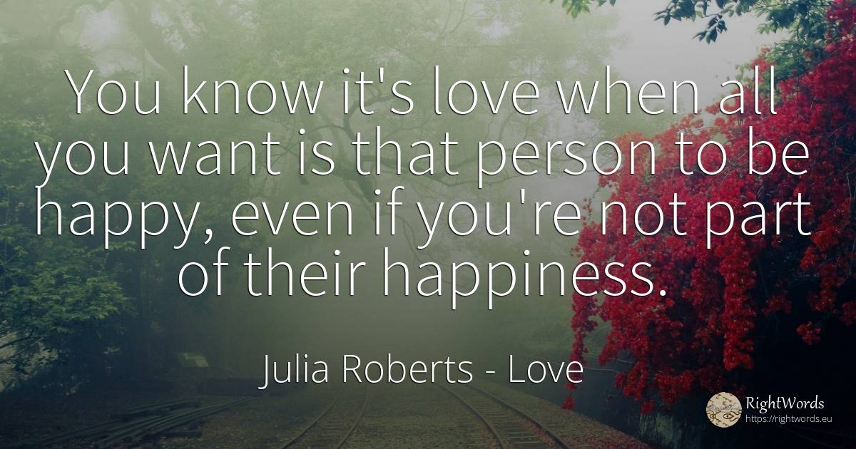 You know it's love when all you want is that person to be... - Julia Roberts, quote about love, happiness, man, love story