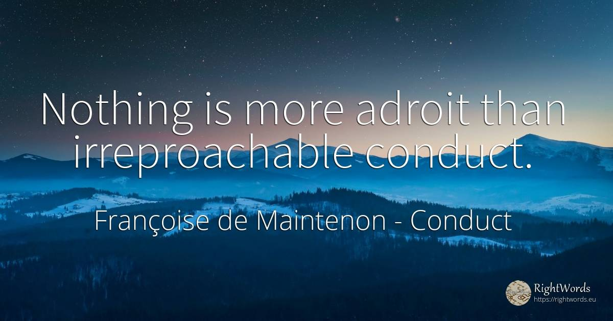 Nothing is more adroit than irreproachable conduct. - Françoise de Maintenon, quote about conduct, nothing