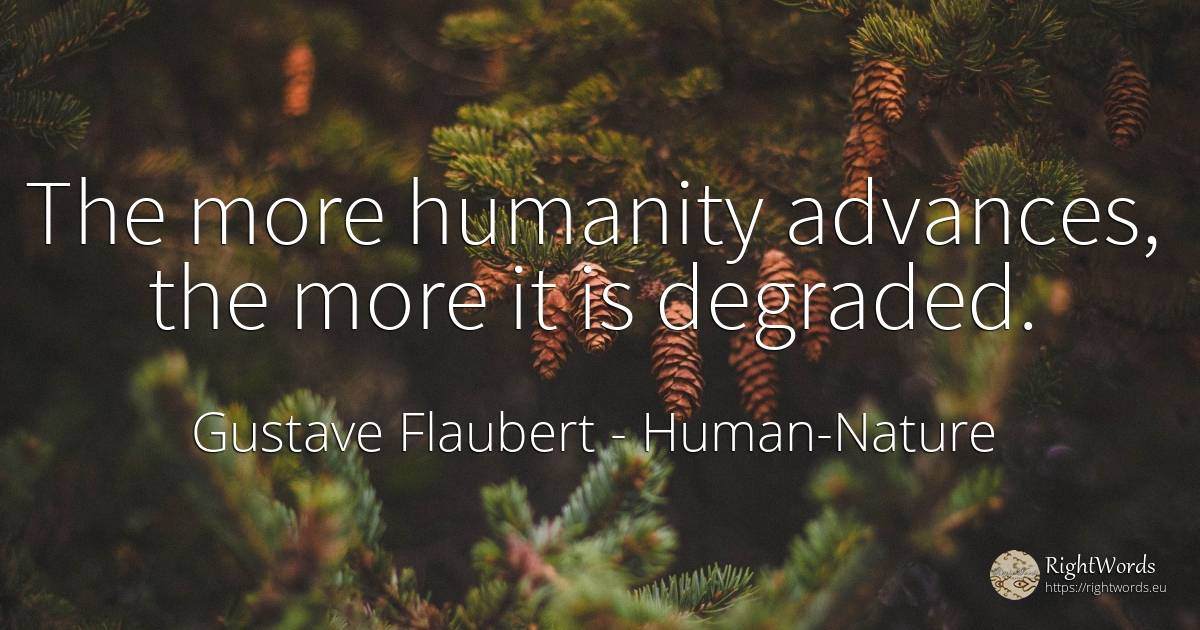 The more humanity advances, the more it is degraded. - Gustave Flaubert, quote about human-nature, humanity