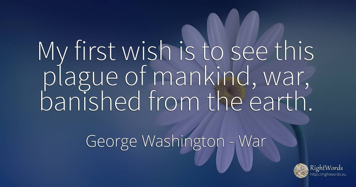 My first wish is to see this plague of mankind, war, ... - George Washington, quote about war, wish, earth