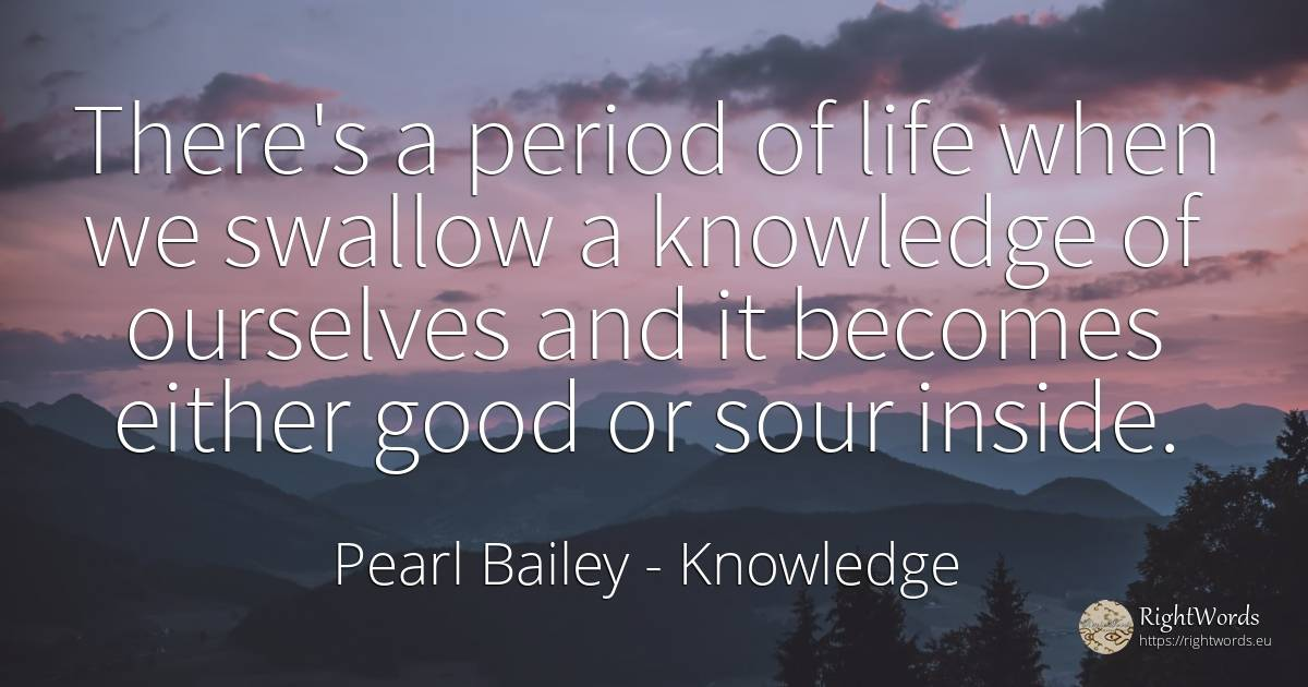 There's a period of life when we swallow a knowledge of... - Pearl Bailey, quote about knowledge, good, good luck, life