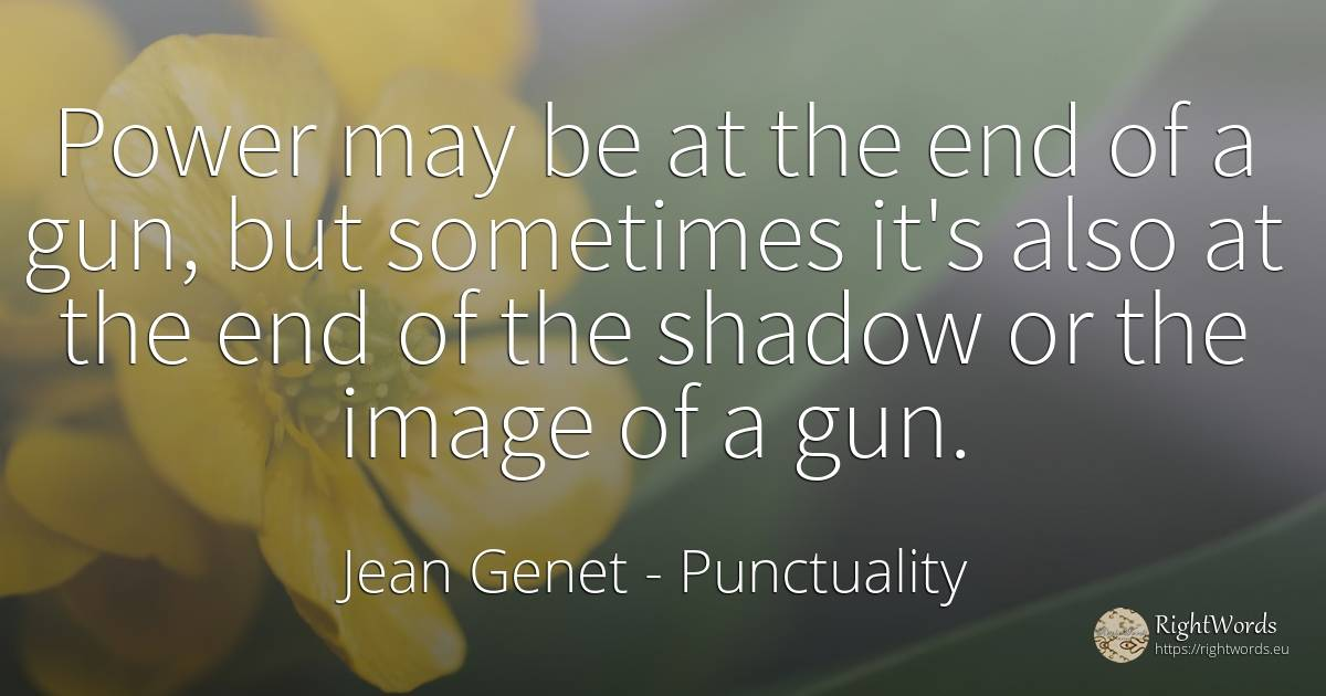 Power may be at the end of a gun, but sometimes it's also... - Jean Genet, quote about punctuality, shadow, end, power