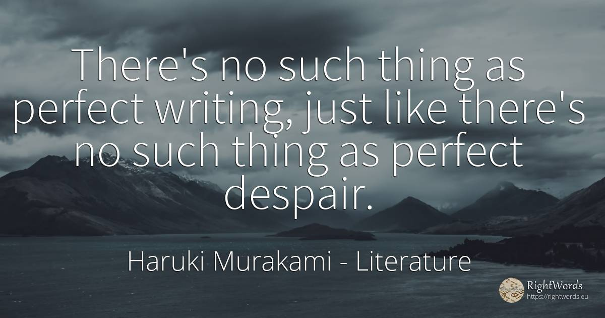 There's no such thing as perfect writing, just like... - Haruki Murakami, quote about literature, despair, things, writing