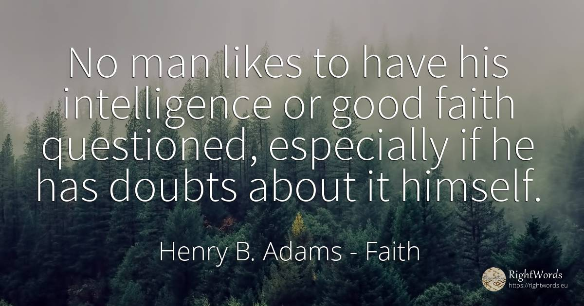 No man likes to have his intelligence or good faith... - Henry B. Adams, quote about faith, good, good luck, man