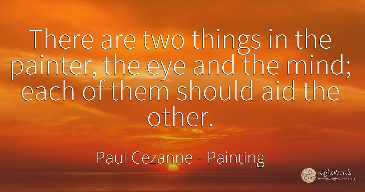 There are two things in the painter, the eye and the... - Paul Cezanne, quote about painting, mind, things