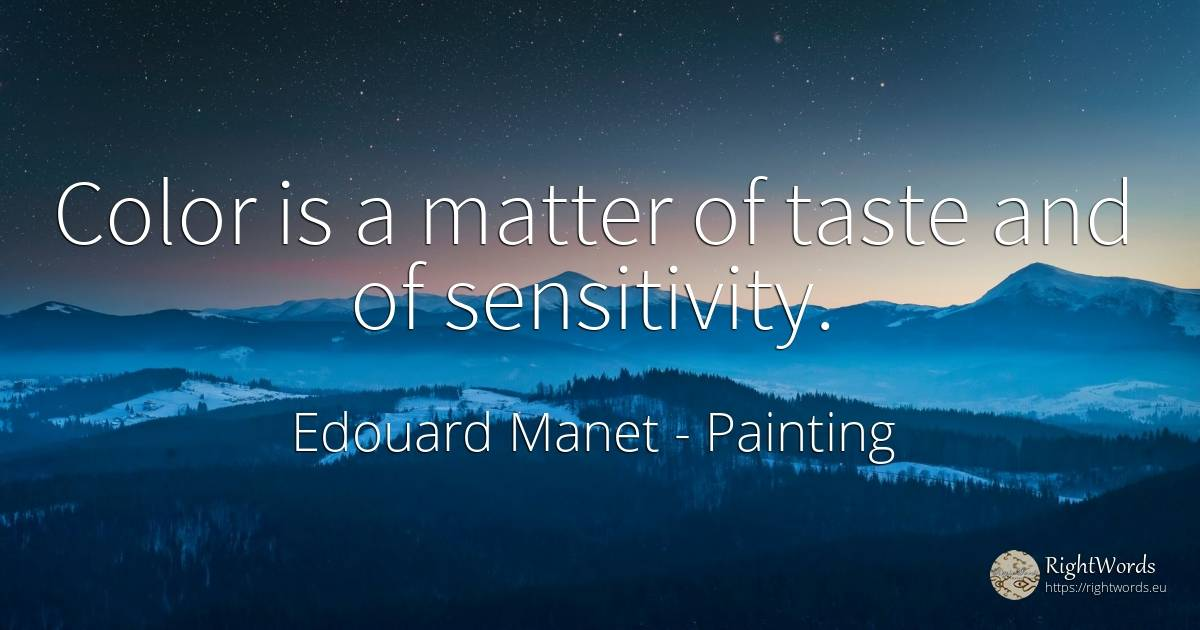 Color is a matter of taste and of sensitivity. - Edouard Manet, quote about painting