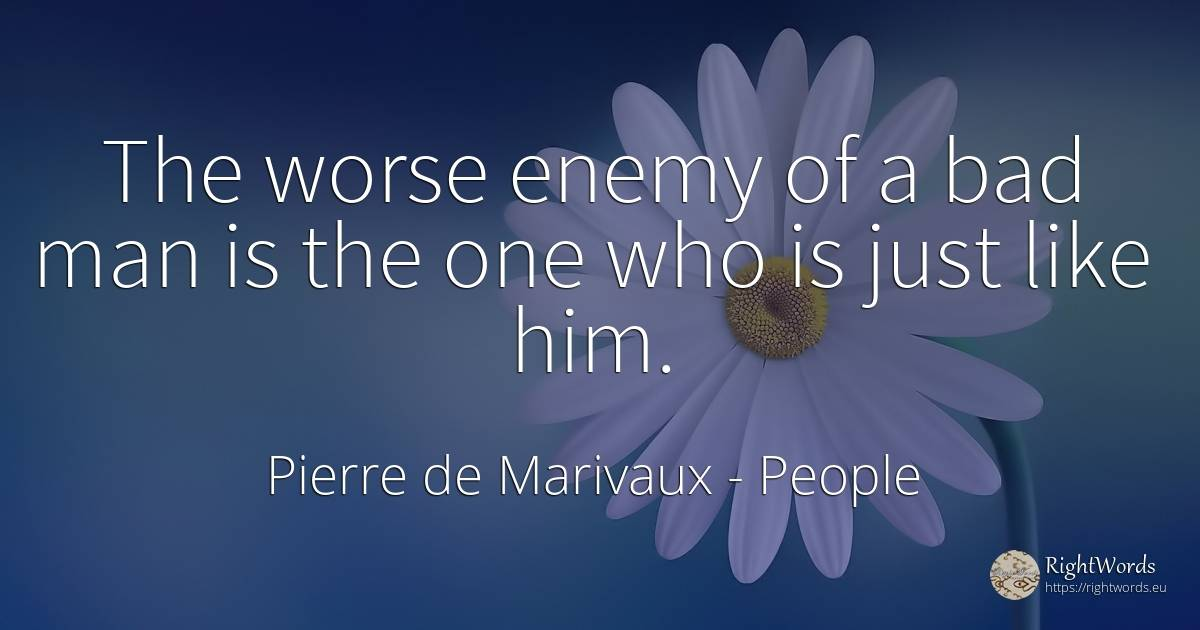 The worse enemy of a bad man is the one who is just like... - Pierre de Marivaux, quote about people, enemies, bad luck, bad, man