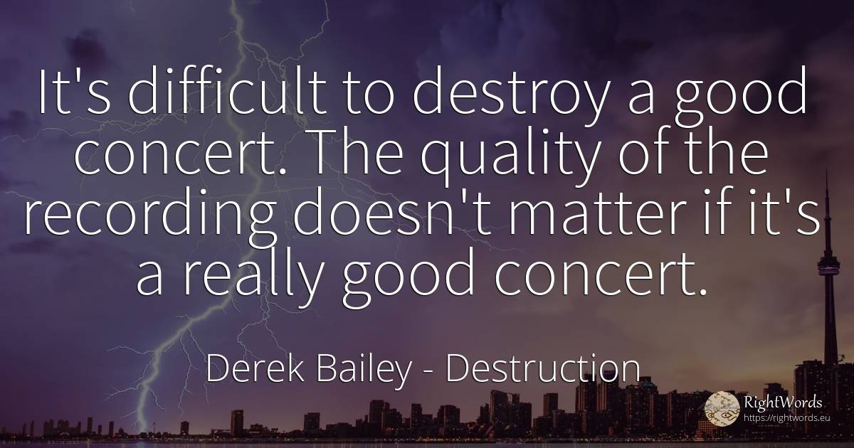 It's difficult to destroy a good concert. The quality of... - Derek Bailey, quote about destruction, quality, good, good luck