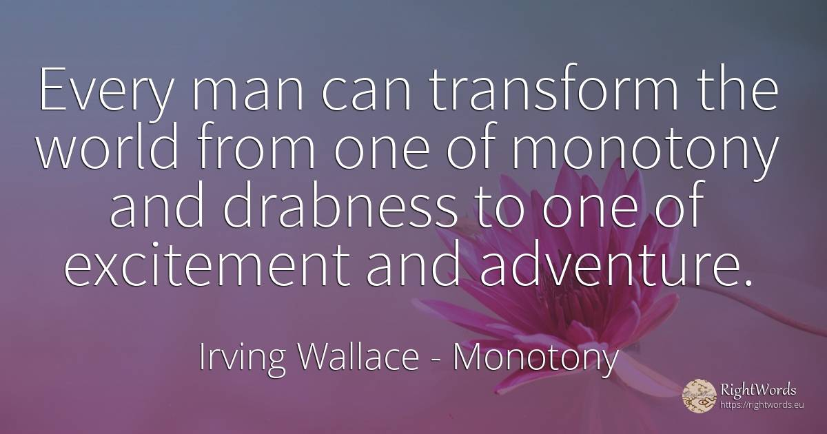 Every man can transform the world from one of monotony... - Irving Wallace, quote about monotony