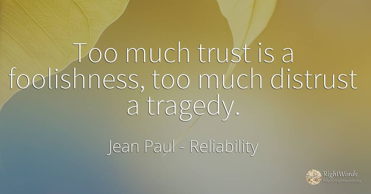 Too much trust is a foolishness, too much distrust a... - Jean Paul, quote about reliability, tragedy