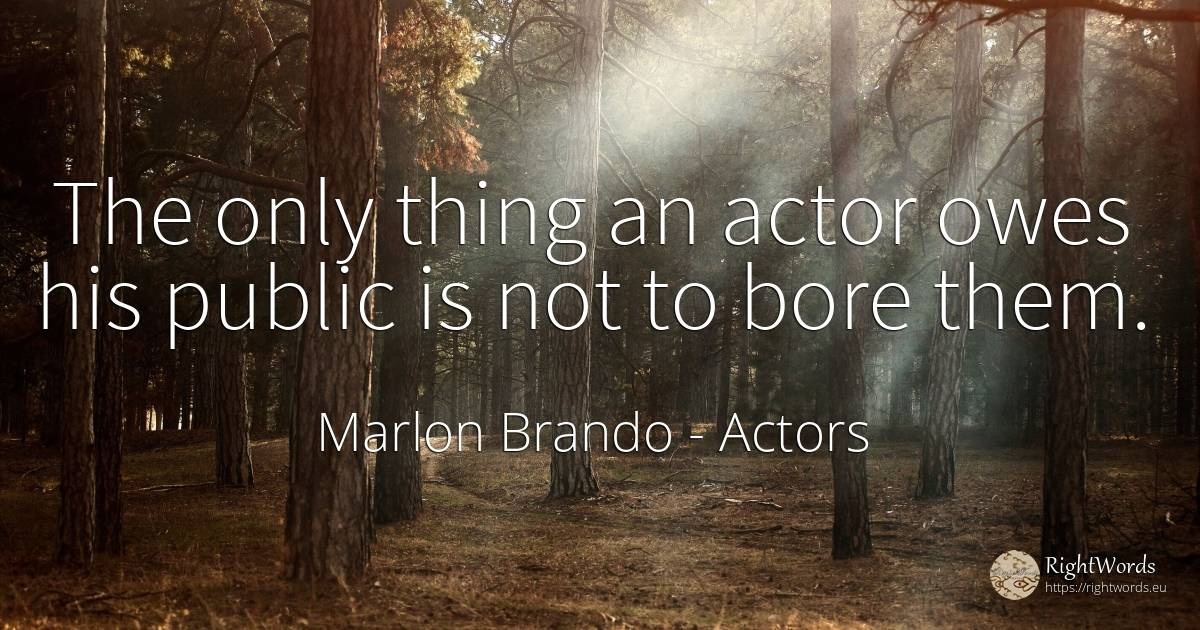 The only thing an actor owes his public is not to bore them. - Marlon Brando, quote about actors, public, things
