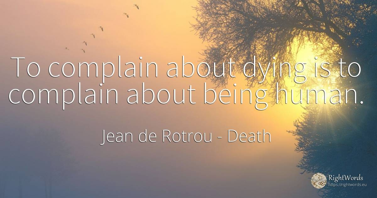 To complain about dying is to complain about being human. - Jean de Rotrou, quote about death, human imperfections, being