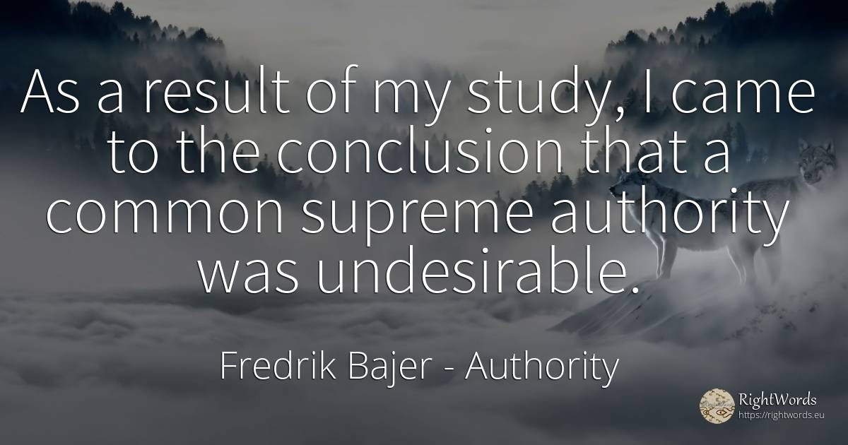 As a result of my study, I came to the conclusion that a... - Fredrik Bajer, quote about authority, common sense