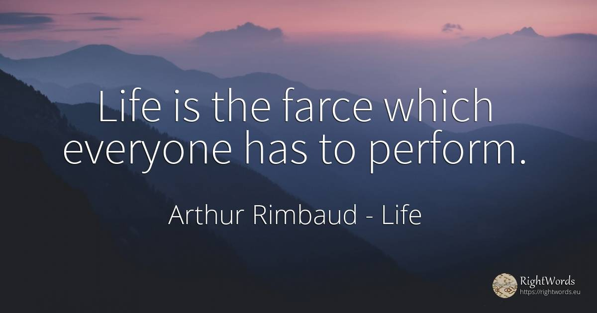 Life is the farce which everyone has to perform. - Arthur Rimbaud, quote about life