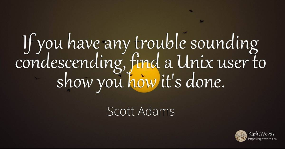 If you have any trouble sounding condescending, find a... - Scott Adams