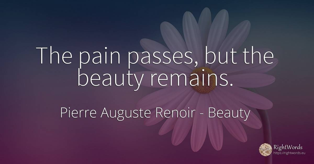 The pain passes, but the beauty remains. - Pierre Auguste Renoir, quote about beauty, pain