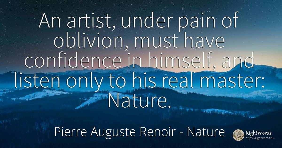 An artist, under pain of oblivion, must have confidence... - Pierre Auguste Renoir, quote about nature, forgetness, pain, artists, real estate