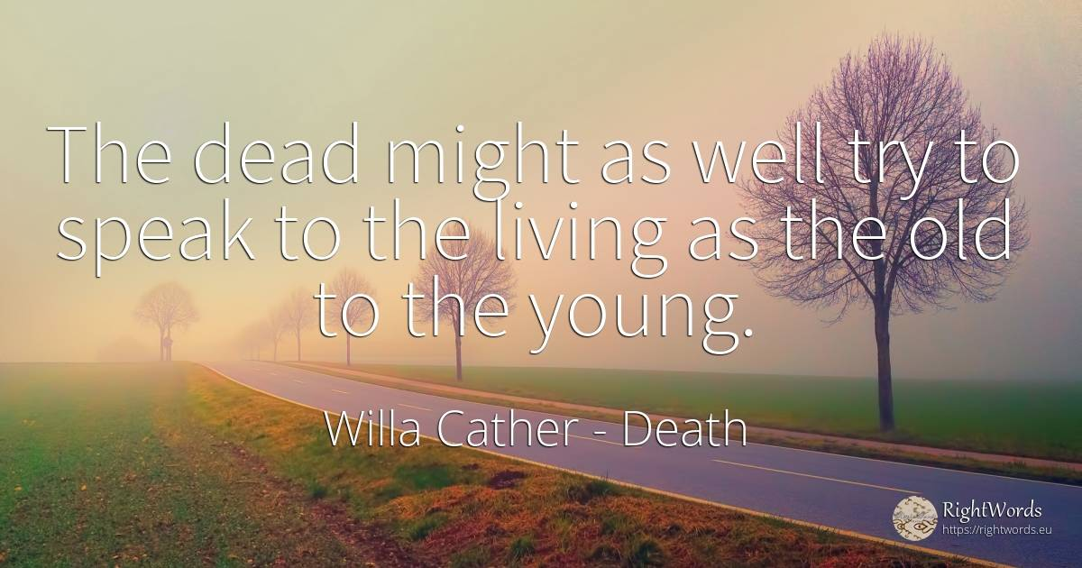 The dead might as well try to speak to the living as the... - Willa Cather, quote about death, old, olderness