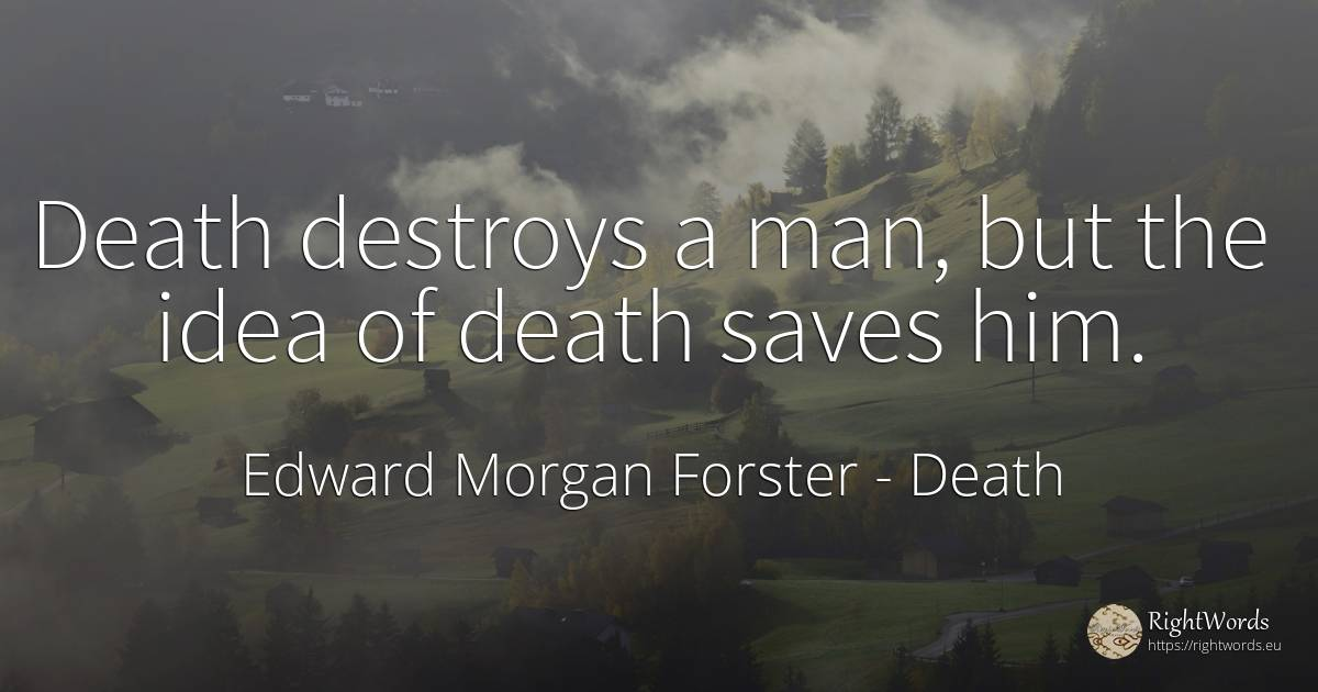 Death destroys a man, but the idea of death saves him. - Edward Morgan Forster, quote about death, idea, human, man