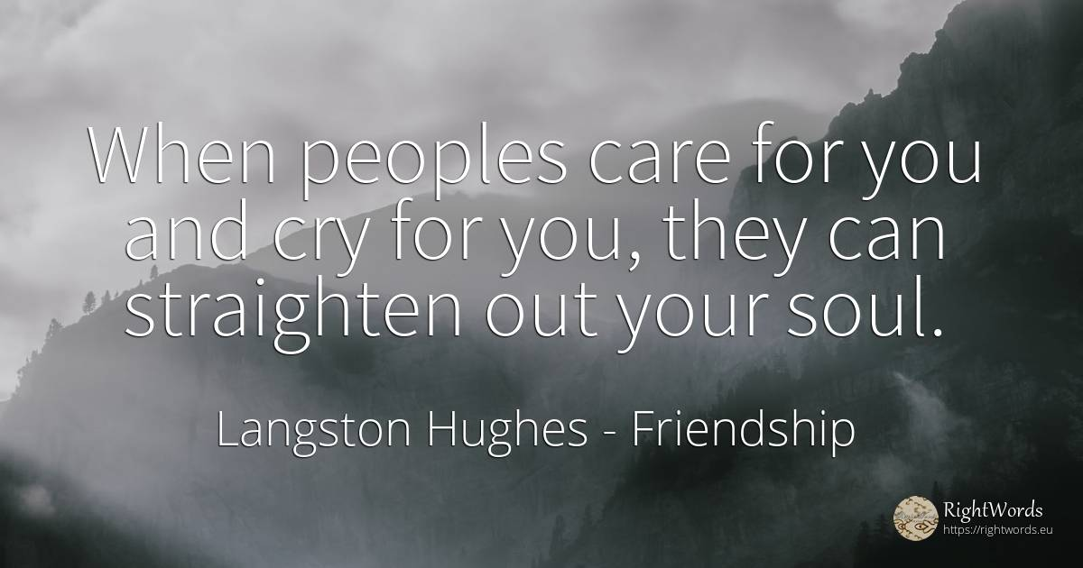 When peoples care for you and cry for you, they can... - Langston Hughes, quote about friendship, soul