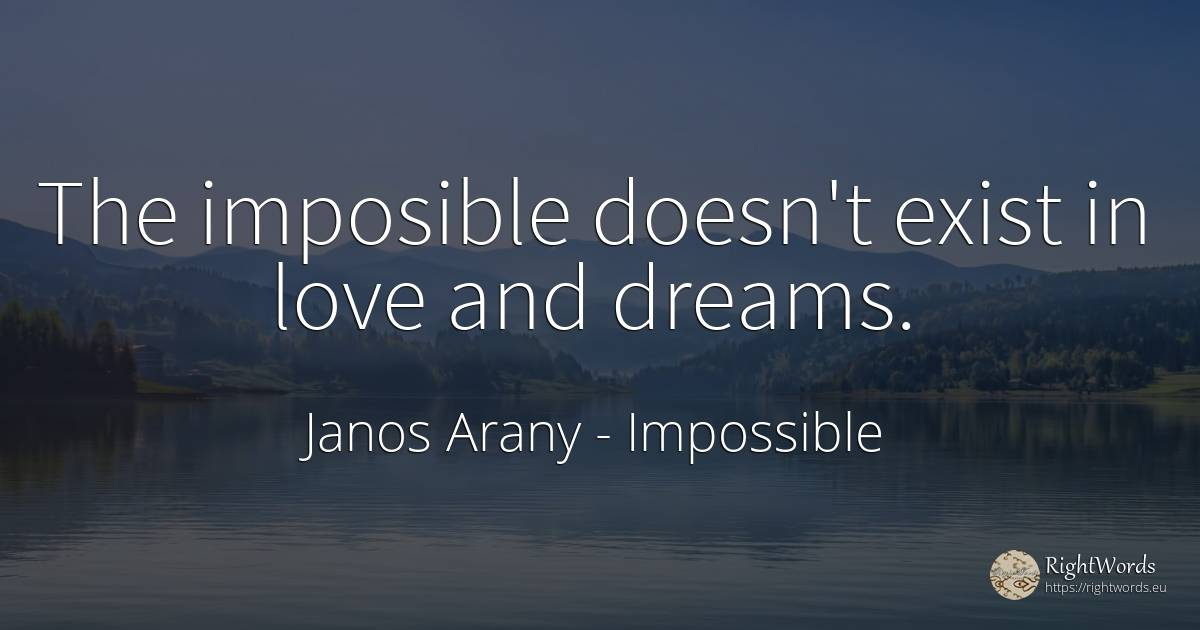 The imposible doesn't exist in love and dreams. - Janos Arany, quote about impossible, dream, love
