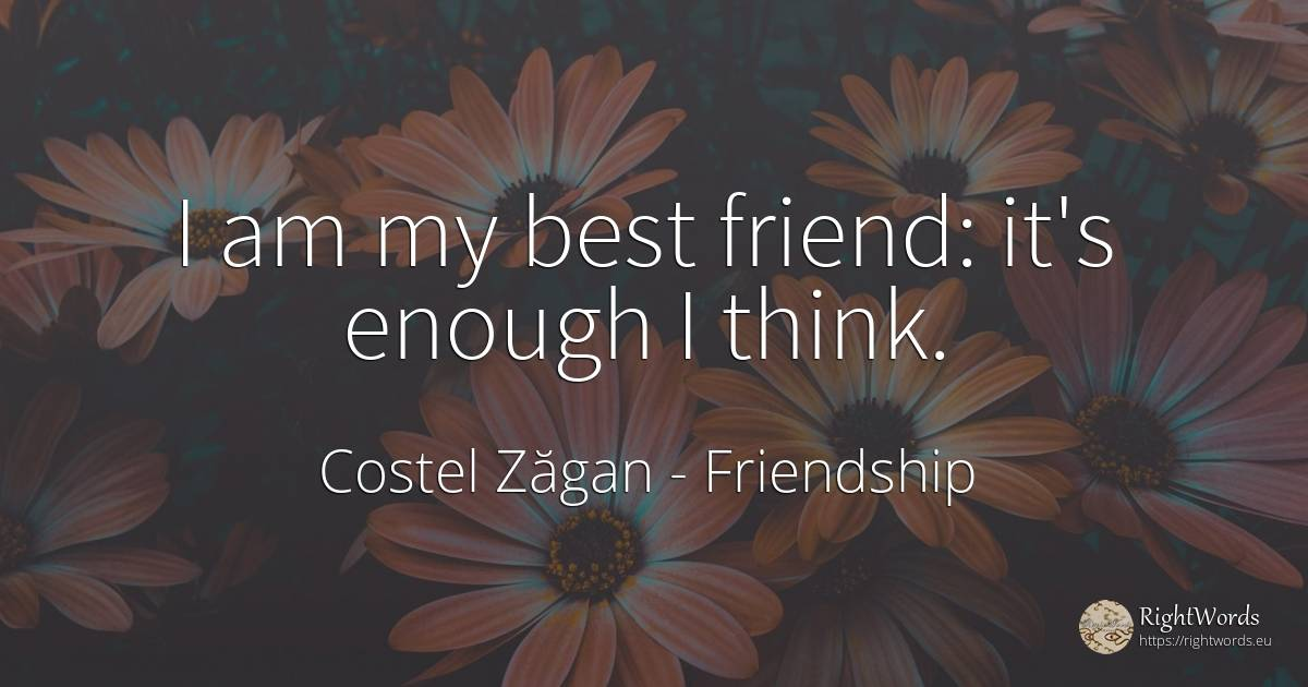 I am my best friend: it's enough I think. - Costel Zăgan, quote about friendship