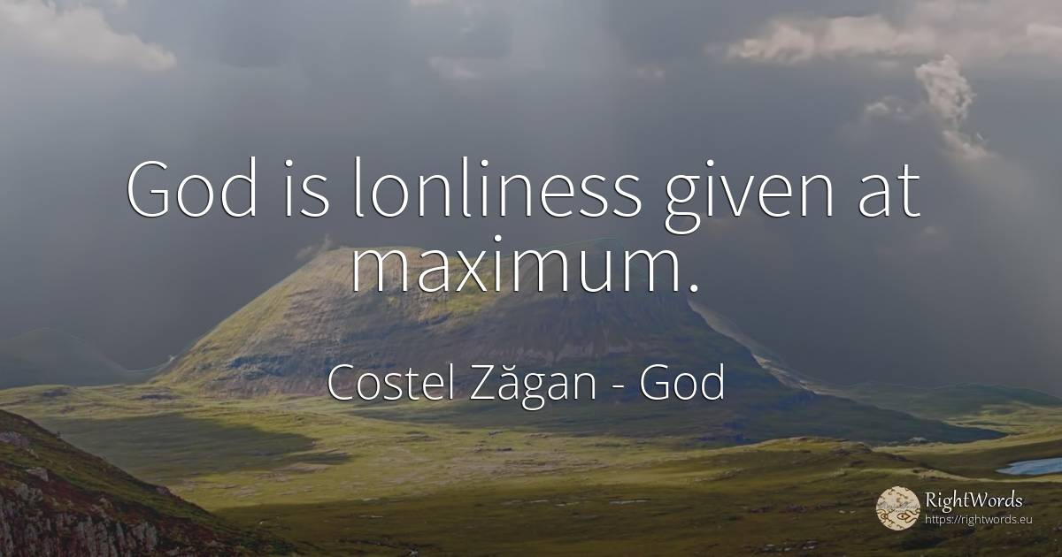God is lonliness given at maximum. - Costel Zăgan, quote about god