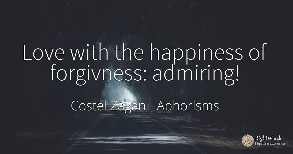 Love with the happiness of forgivness: admiring! - Costel Zăgan, quote about aphorism
