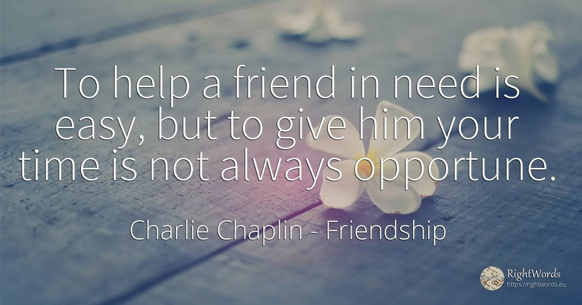 To help a friend in need is easy, but to give him your... - Charlie Chaplin, quote about friendship