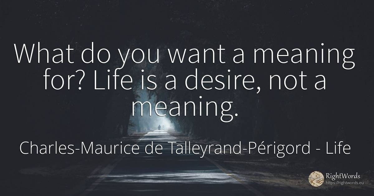 What do you want a meaning for? Life is a desire, not a... - Charles-Maurice de Talleyrand-Périgord, quote about life