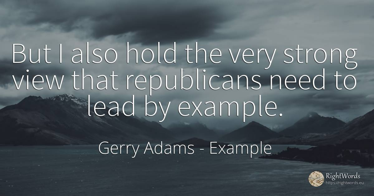 But I also hold the very strong view that republicans... - Gerry Adams, quote about example, need