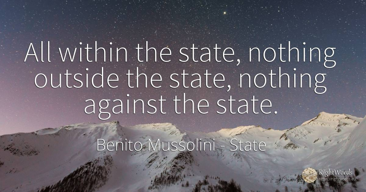 All within the state, nothing outside the state, nothing... - Benito Mussolini, quote about state, nothing