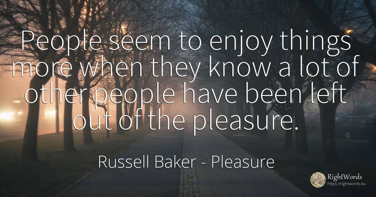 People seem to enjoy things more when they know a lot of... - Russell Baker, quote about pleasure, nation, things