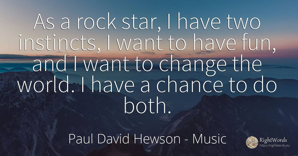 As a rock star, I have two instincts, I want to have fun, ... - Paul David Hewson, quote about music, rocks, chance, change, world