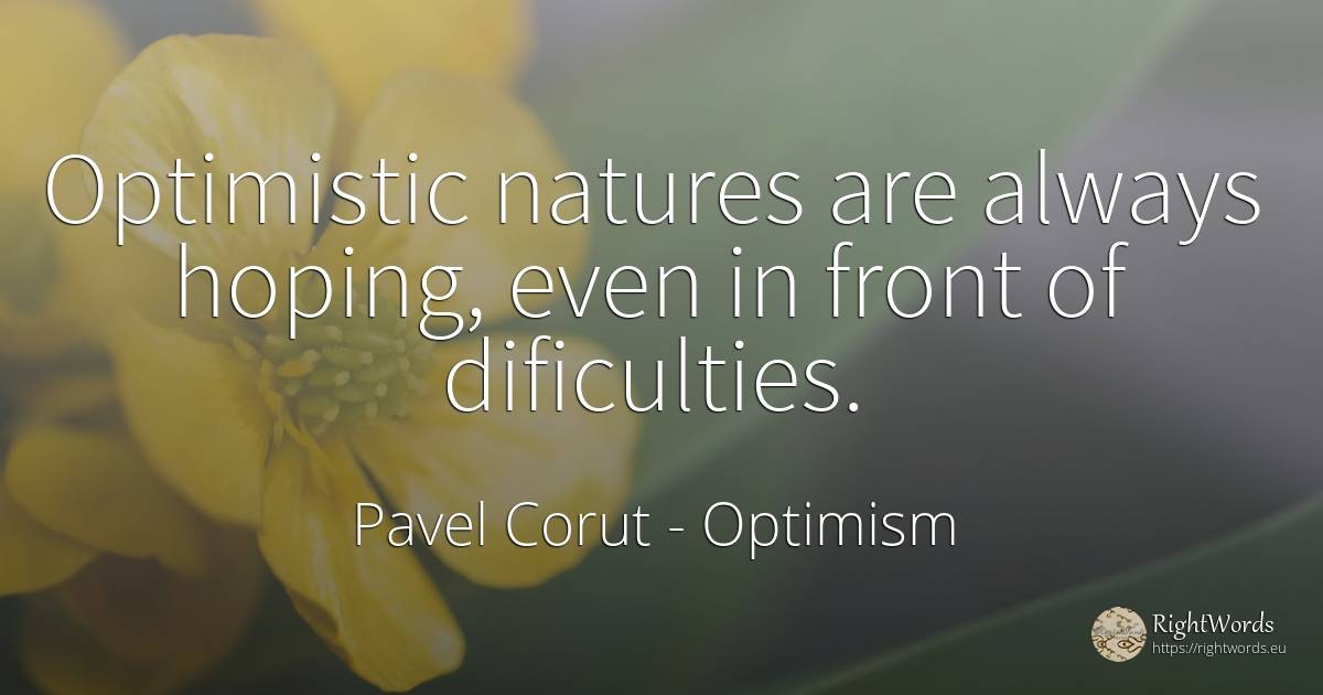Optimistic natures are always hoping, even in front of... - Pavel Corut, quote about optimism