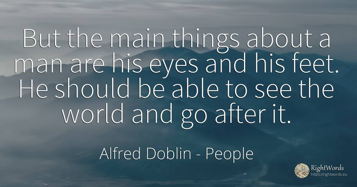 But the main things about a man are his eyes and his... - Alfred Doblin, quote about human, eyes, world, man