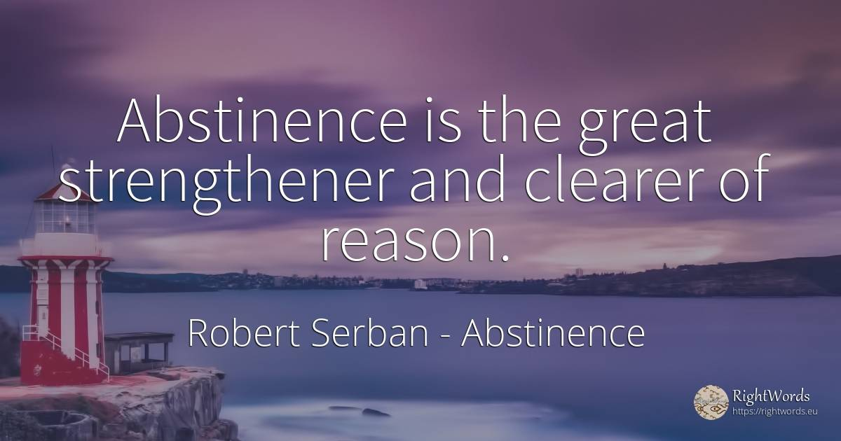 Abstinence is the great strengthener and clearer of reason. - Robert Serban, quote about abstinence, reason