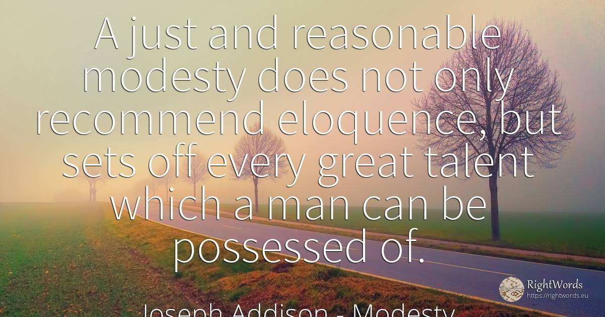 A just and reasonable modesty does not only recommend... - Joseph Addison, quote about modesty, talent, man